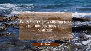 When you carry a gun you mean to harm somebody kill somebody.