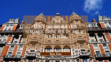 Don't say the old lady screamed. Bring her on and let her scream. Mark Twain Quotes