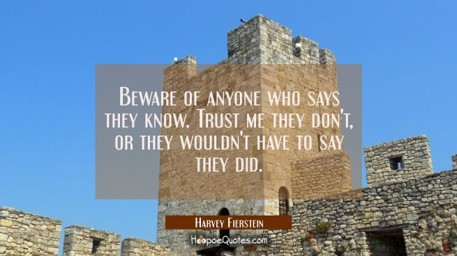 Beware of anyone who says they know. Trust me they don't or they wouldn't have to say they did.
