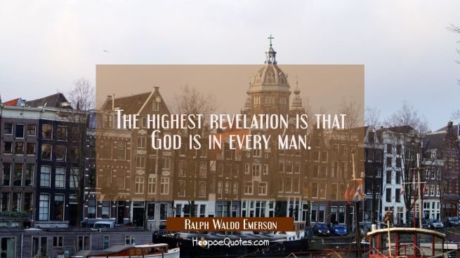 The highest revelation is that God is in every man.