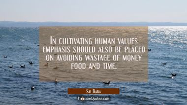 In cultivating human values emphasis should also be placed on avoiding wastage of money food and ti Sai Baba Quotes