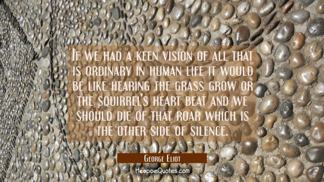 If we had a keen vision of all that is ordinary in human life it would be like hearing the grass gr