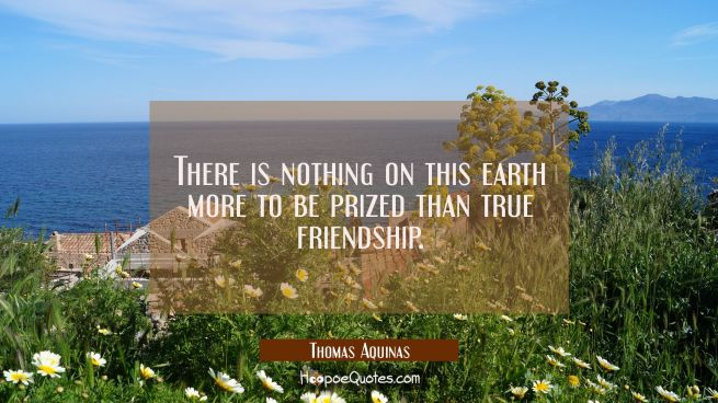 There is nothing on this earth more to be prized than true friendship.