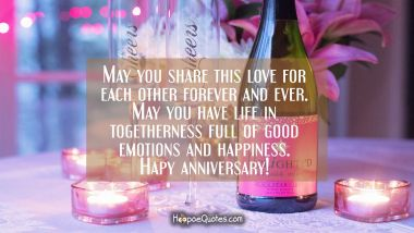 May you share this love for each other forever and ever. May you have life in togetherness full of good emotions and happiness. Happy anniversary!