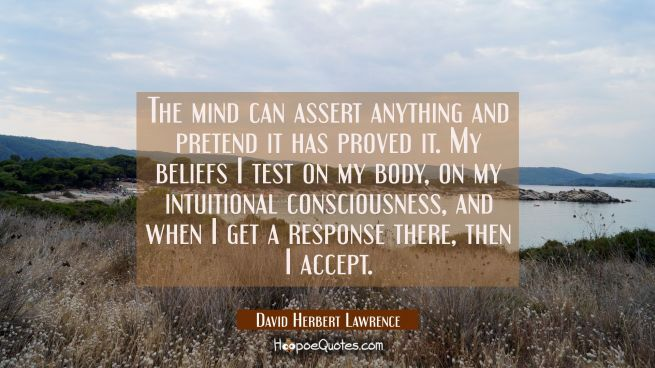 The mind can assert anything and pretend it has proved it. My beliefs I test on my body on my intui