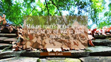 May the forces of evil become confused on the way to your house. George Carlin Quotes