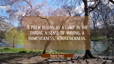 A poem begins as a lump in the throat a sense of wrong a homesickness a lovesickness.