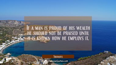 If a man is proud of his wealth he should not be praised until it is known how he employs it.