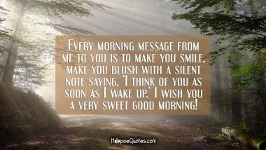Every morning message from me to you is to make you smile, make you blush with a silent note saying, 'I think of you as soon as I wake up.' I wish you a very sweet good morning! Good Morning Quotes