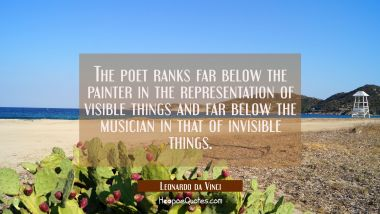 The poet ranks far below the painter in the representation of visible things and far below the musi Leonardo da Vinci Quotes