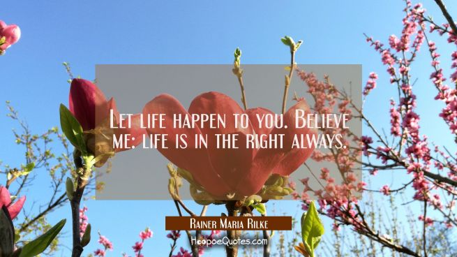 Let life happen to you. Believe me: life is in the right always.