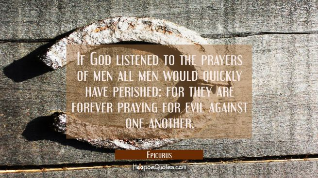 If God listened to the prayers of men all men would quickly have perished: for they are forever pra