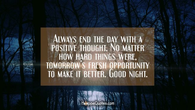 Always end the day with a positive thought. No matter how hard things were, tomorrow's fresh opportunity to make it better. Good night.