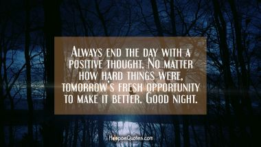 Always end the day with a positive thought. No matter how hard things were, tomorrow's fresh opportunity to make it better. Good night. Good Night Quotes