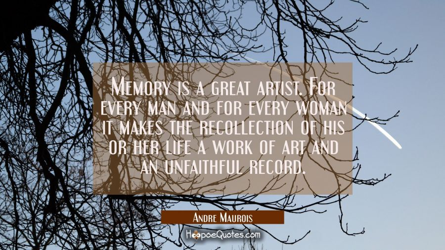 Memory is a great artist. For every man and for every woman it makes the recollection of his or her Andre Maurois Quotes