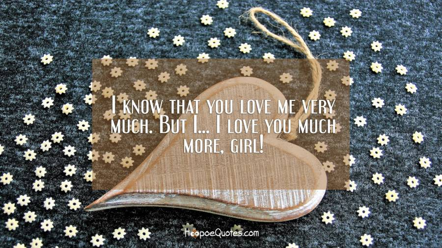 I know that you love me very much. But I... I love you much more, girl! I Love You Quotes