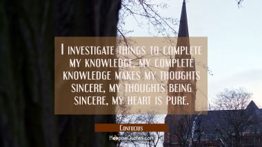 I investigate things to complete my knowledge my complete knowledge makes my thoughts sincere my th Confucius Quotes