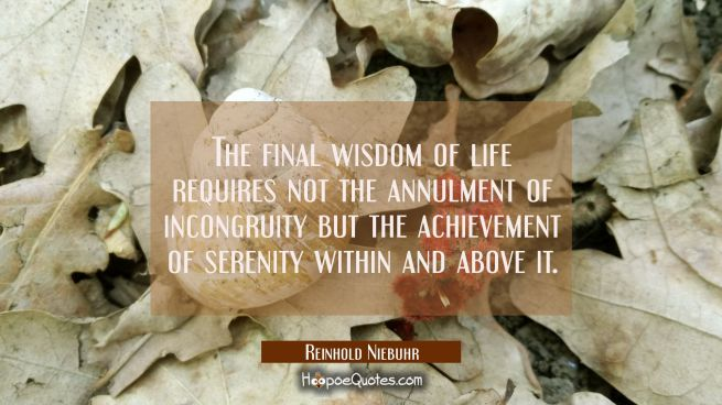 The final wisdom of life requires not the annulment of incongruity but the achievement of serenity