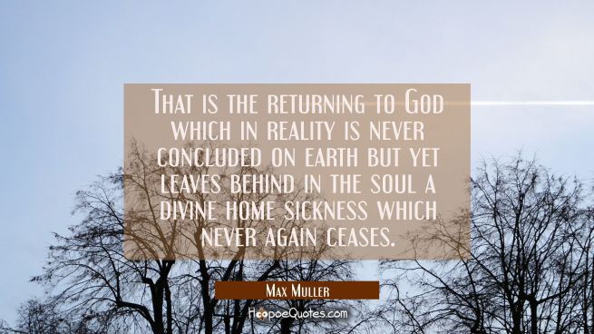 That is the returning to God which in reality is never concluded on earth but yet leaves behind in