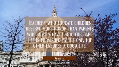 Teachers who educate children deserve more honor than parents who merely gave birth, for bare life Aristotle Quotes