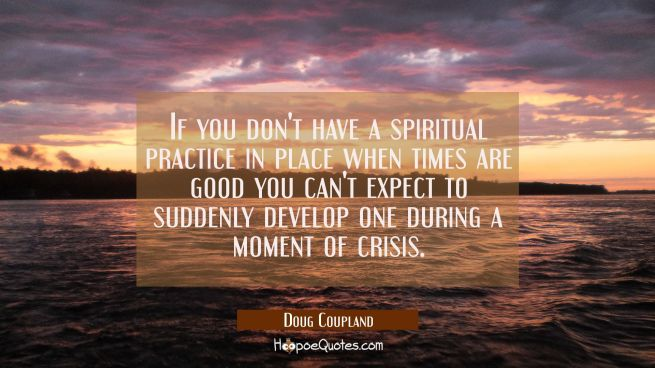 If you don't have a spiritual practice in place when times are good you can't expect to suddenly de