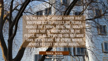 In England the judges should have independence to protect the people against the crown. Here the ju Andrew Jackson Quotes