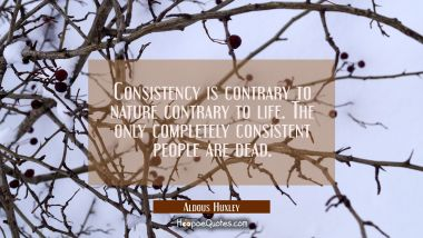 Consistency is contrary to nature contrary to life. The only completely consistent people are dead.