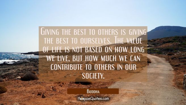 giving the best to others are giving the best to ourselves. The value of life is not based on how l