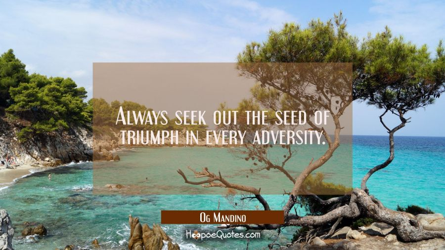 Always seek out the seed of triumph in every adversity. Og Mandino Quotes