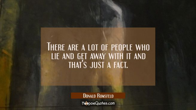 There are a lot of people who lie and get away with it and that's just a fact.