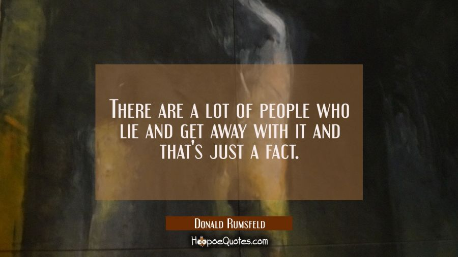 There are a lot of people who lie and get away with it and that's just a fact. Donald Rumsfeld Quotes