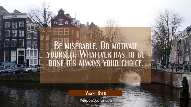 Be miserable. Or motivate yourself. Whatever has to be done it's always your choice.