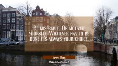 Be miserable. Or motivate yourself. Whatever has to be done it's always your choice. Wayne Dyer Quotes