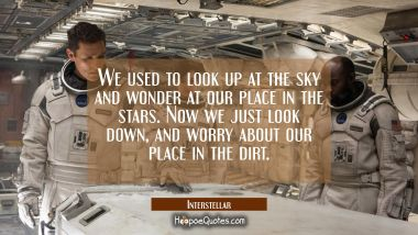 We used to look up at the sky and wonder at our place in the stars. Now we just look down, and worry about our place in the dirt.