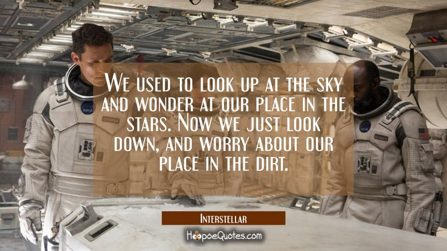 We used to look up at the sky and wonder at our place in the stars. Now we just look down, and worry about our place in the dirt. Movie Quotes Quotes