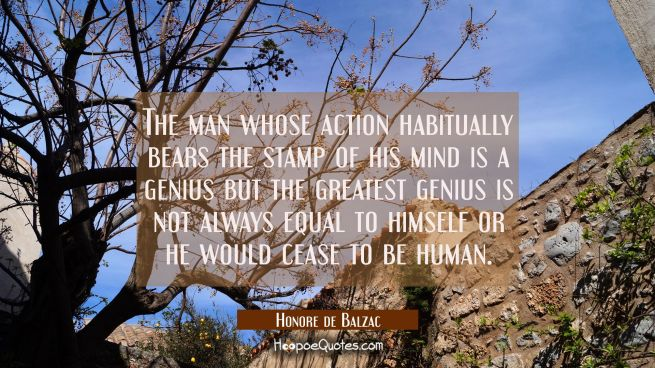 The man whose action habitually bears the stamp of his mind is a genius but the greatest genius is