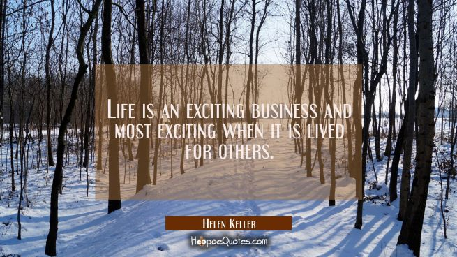 Life is an exciting business and most exciting when it is lived for others.