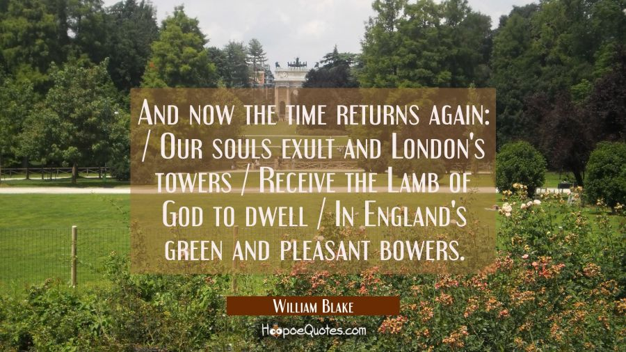 And now the time returns again: / Our souls exult and London's towers / Receive the Lamb of God to William Blake Quotes