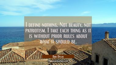 I define nothing. Not beauty not patriotism. I take each thing as it is without prior rules about w Bob Dylan Quotes