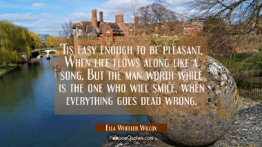 Tis easy enough to be pleasant When life flows along like a song, But the man worth while is the o
