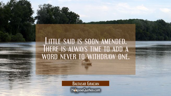 Little said is soon amended. There is always time to add a word never to withdraw one.