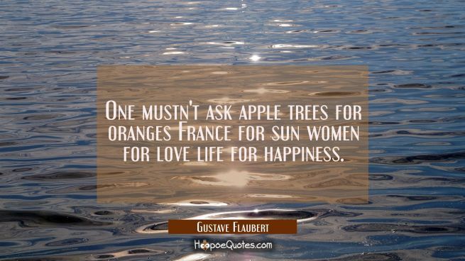 One mustn't ask apple trees for oranges France for sun women for love life for happiness.