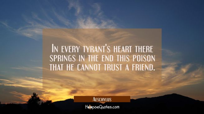 In every tyrant's heart there springs in the end this poison that he cannot trust a friend.