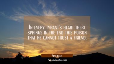 In every tyrant's heart there springs in the end this poison that he cannot trust a friend. Aeschylus Quotes