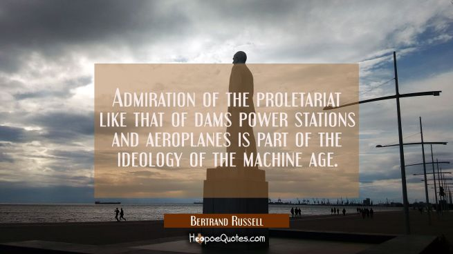 Admiration of the proletariat like that of dams power stations and aeroplanes is part of the ideolo