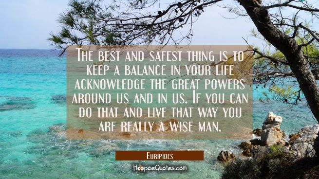 The best and safest thing is to keep a balance in your life acknowledge the great powers around us
