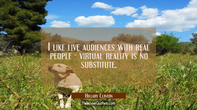 I like live audiences with real people - virtual reality is no substitute.