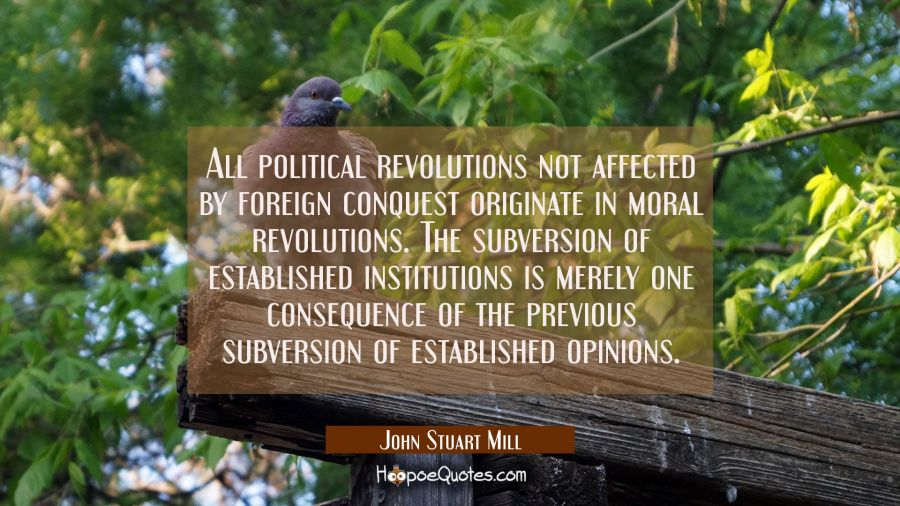 All political revolutions not affected by foreign conquest originate in moral revolutions. The subv John Stuart Mill Quotes