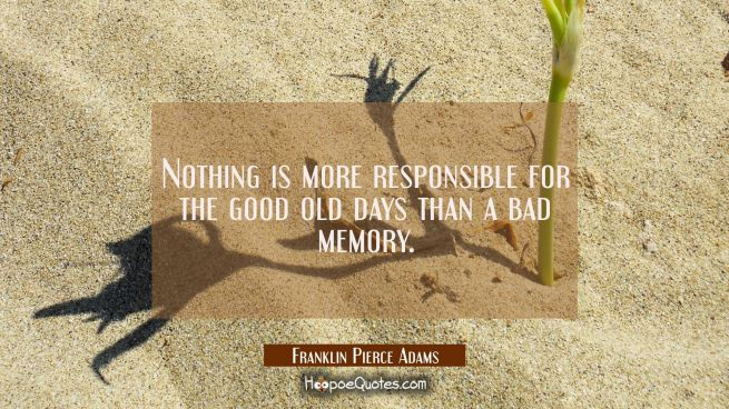 Nothing is more responsible for the good old days than a bad memory.