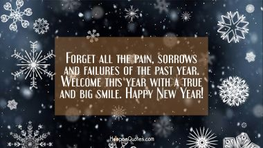 Forget all the pain, sorrows and failures of the past year. Welcome this year with a true and big smile. Happy New Year! New Year Quotes